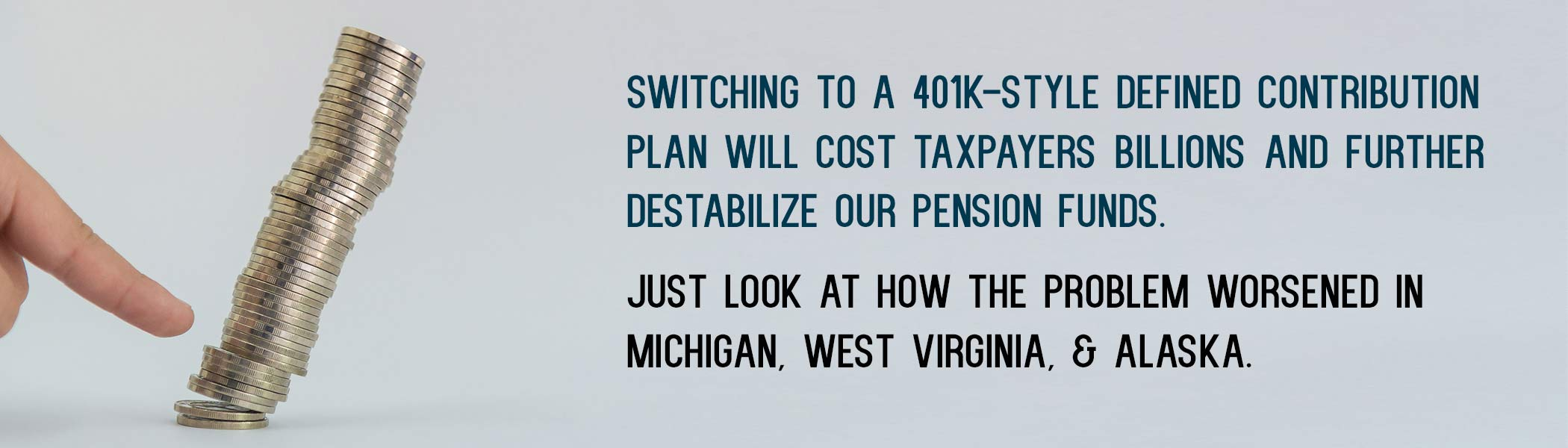 Switching to a 401k-style Defined Contribution Plan will cost taxpayers billions and further destabilize our pension funds. Just look at how the problem worsened in Michigan, West Virginia, & Alaska.