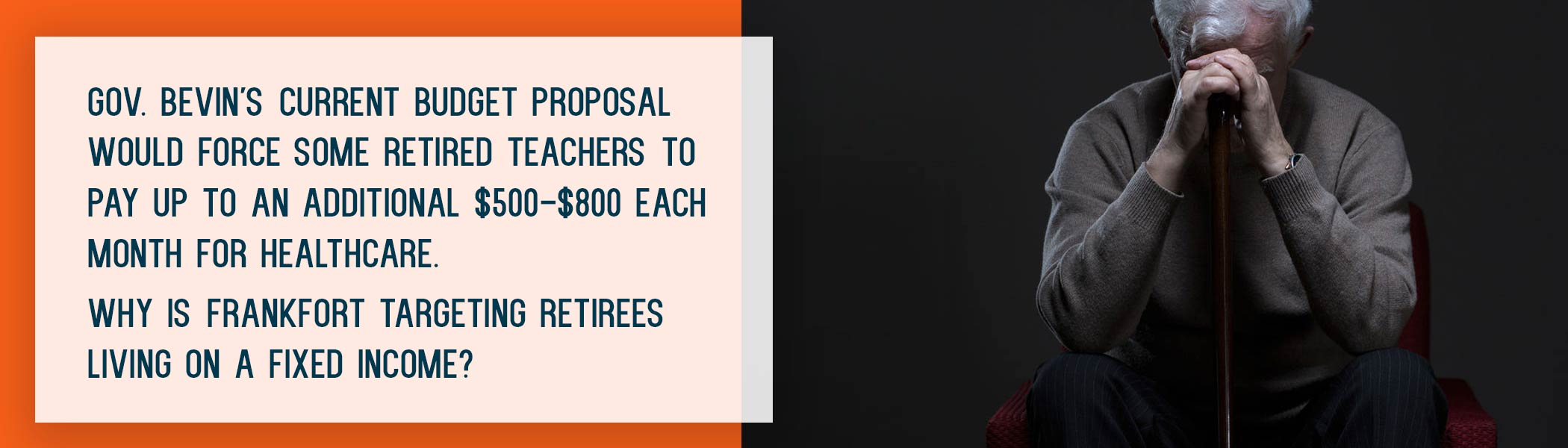 Gov. Bevin's current budget proposal would force some retired teachers to pay up to an additional $500-$800 each month for healthcare. Why is Frankfort targeting retirees living on a fixed income?