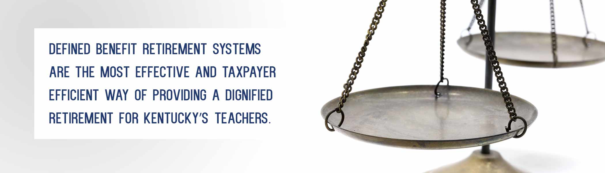close shot of old balance scales. The copy reads: Defined Benefit Retirement Systems are the most effective and taxpayer efficient way of providing a dignified retirement for Kentucky's teachers.