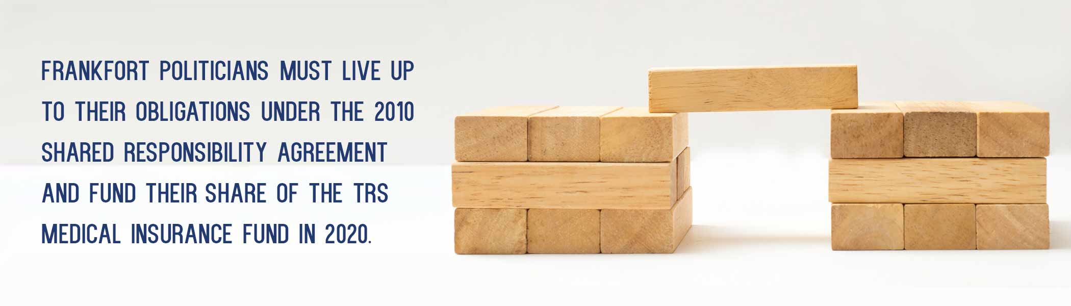 wood blocks stacked in 2 columns, with one block bridging the gap. The copy reads: Frankfort Politicians must live up to their obligations under the 2010 Shared Responsibility Agreement and fund their share of the TRS Medical Insurance Fund in 2020.