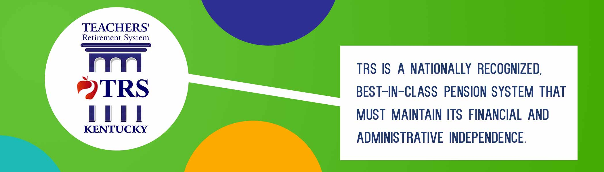 Teachers' Retirement System logo in white circle on green background with other empty circles around it. Line links TRS circle with copy box, which reads: TRS is a nationally recognized, best-in-class pension system that must maintain its financial and administrative independence.